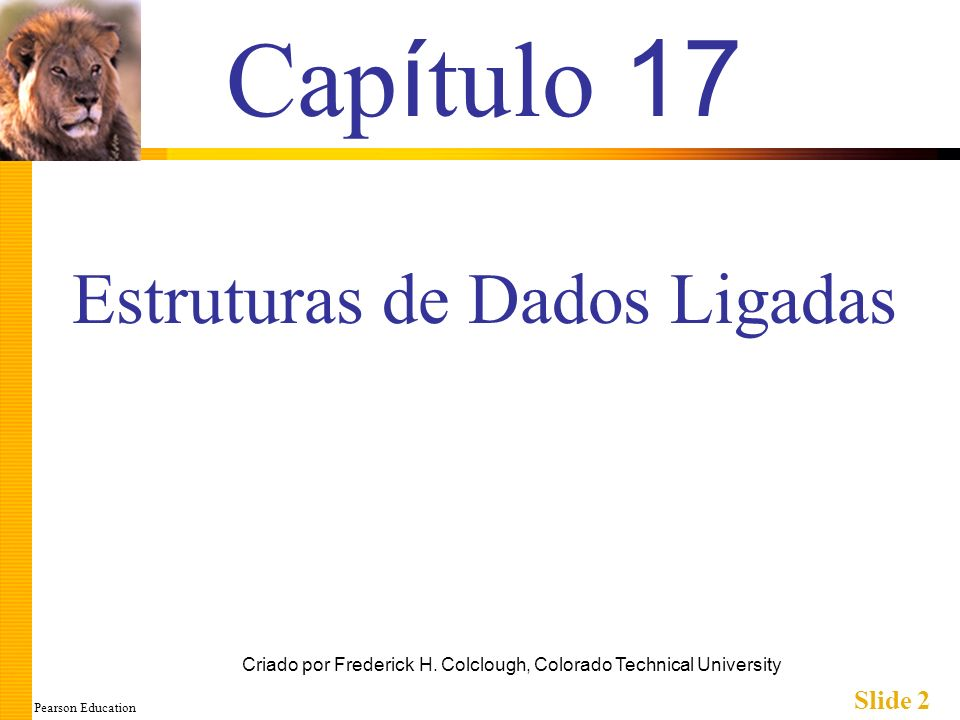 Pearson Education Slide 2 Cap í tulo 17 Criado por Frederick H. Colclough, Colorado Technical University Estruturas de Dados Ligadas