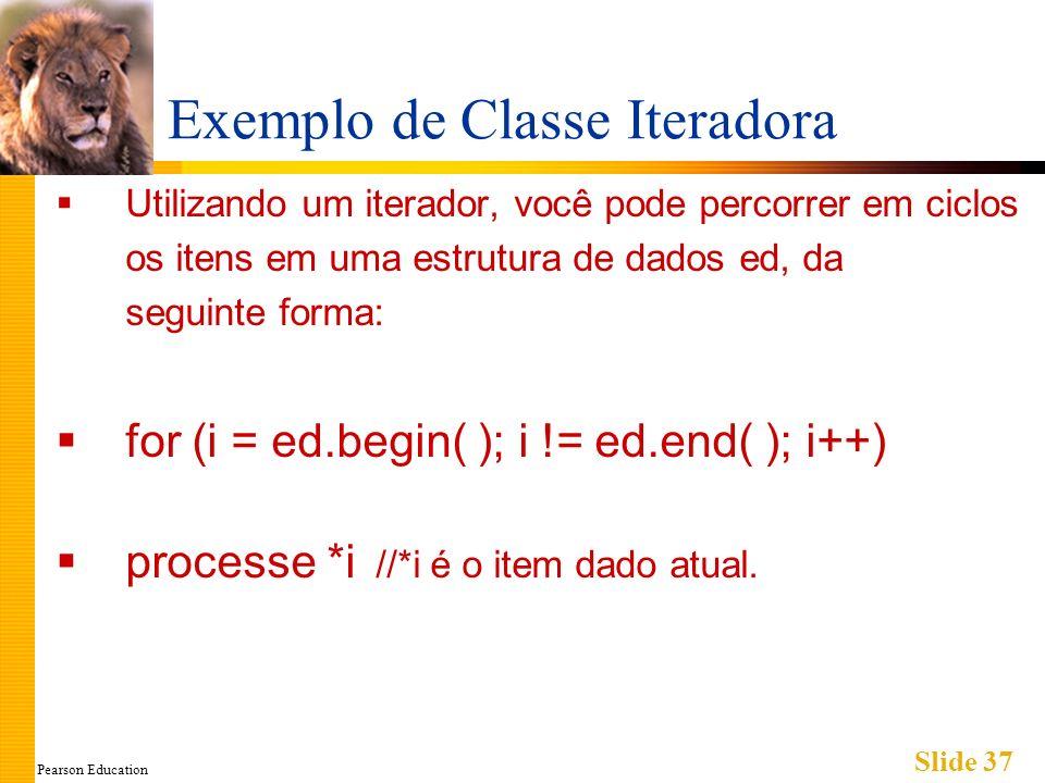 Pearson Education Slide 37 Exemplo de Classe Iteradora Utilizando um iterador, você pode percorrer em ciclos os itens em uma estrutura de dados ed, da seguinte forma: for (i = ed.begin( ); i != ed.end( ); i++) processe *i //*i é o item dado atual.