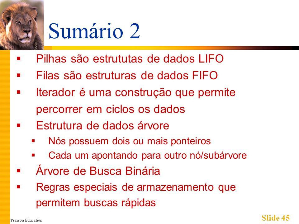 Pearson Education Slide 45 Sumário 2 Pilhas são estrututas de dados LIFO Filas são estruturas de dados FIFO Iterador é uma construção que permite percorrer em ciclos os dados Estrutura de dados árvore Nós possuem dois ou mais ponteiros Cada um apontando para outro nó/subárvore Árvore de Busca Binária Regras especiais de armazenamento que permitem buscas rápidas