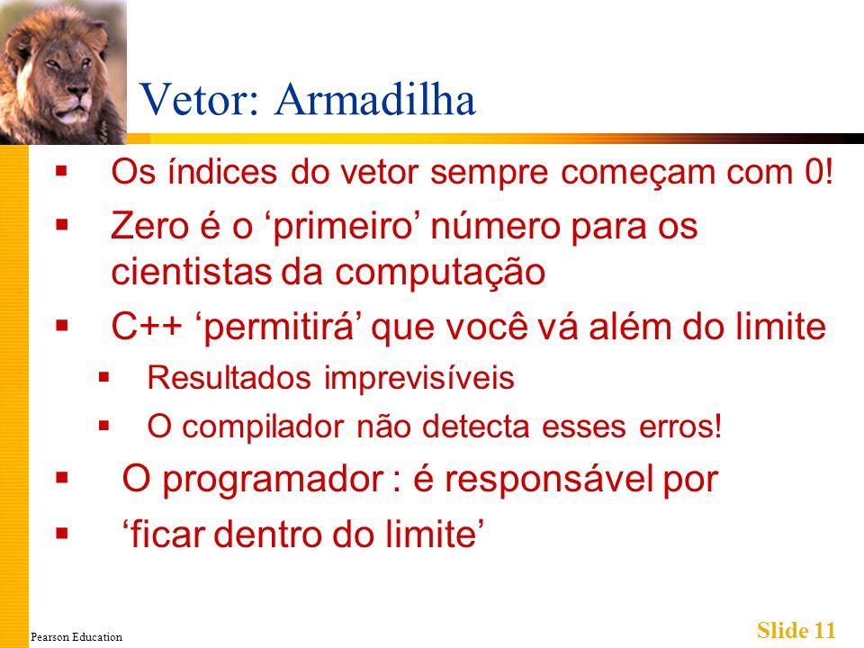 Pearson Education Slide 11 Vetor: Armadilha Os índices do vetor sempre começam com 0.