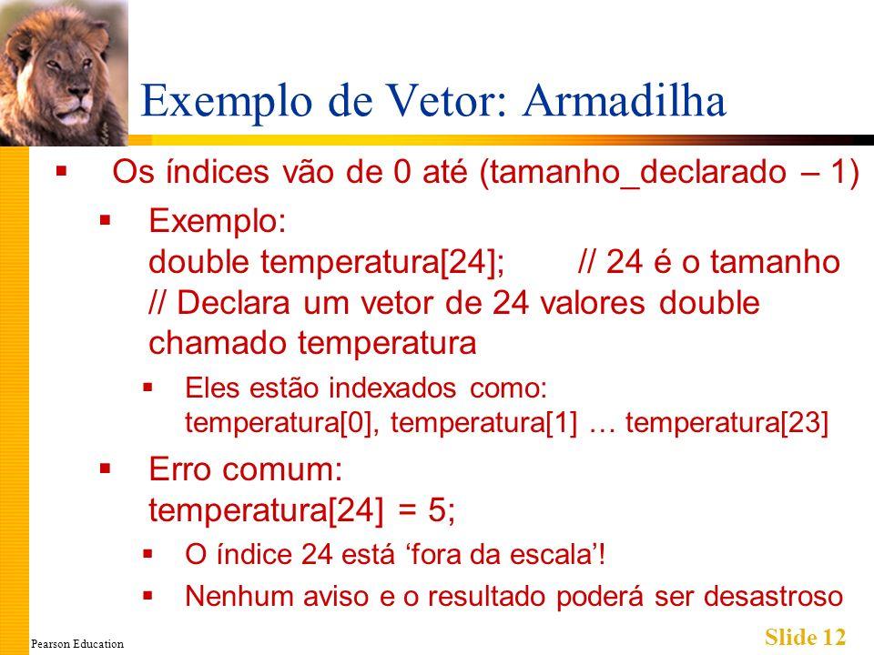 Pearson Education Slide 12 Exemplo de Vetor: Armadilha Os índices vão de 0 até (tamanho_declarado – 1) Exemplo: double temperatura[24]; // 24 é o tamanho // Declara um vetor de 24 valores double chamado temperatura Eles estão indexados como: temperatura[0], temperatura[1] … temperatura[23] Erro comum: temperatura[24] = 5; O índice 24 está fora da escala.