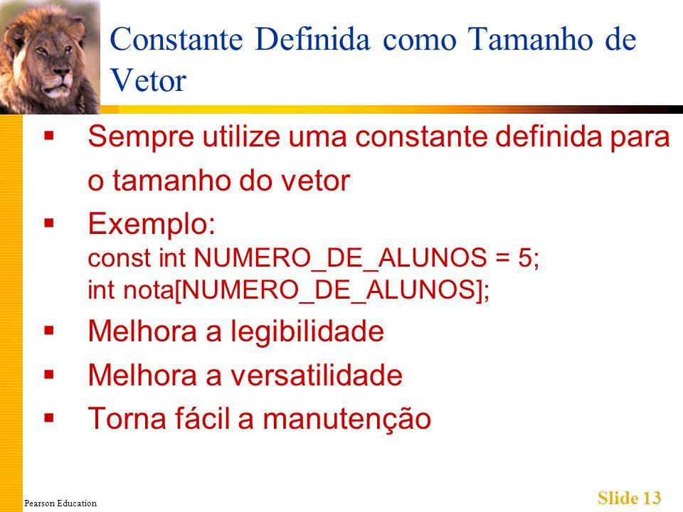 Pearson Education Slide 13 Constante Definida como Tamanho de Vetor Sempre utilize uma constante definida para o tamanho do vetor Exemplo: const int NUMERO_DE_ALUNOS = 5; int nota[NUMERO_DE_ALUNOS]; Melhora a legibilidade Melhora a versatilidade Torna fácil a manutenção
