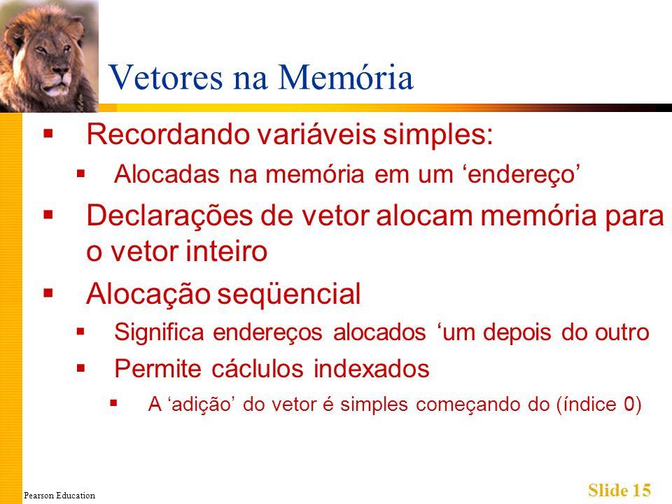 Pearson Education Slide 15 Vetores na Memória Recordando variáveis simples: Alocadas na memória em um endereço Declarações de vetor alocam memória para o vetor inteiro Alocação seqüencial Significa endereços alocados um depois do outro Permite cáclulos indexados A adição do vetor é simples começando do (índice 0)