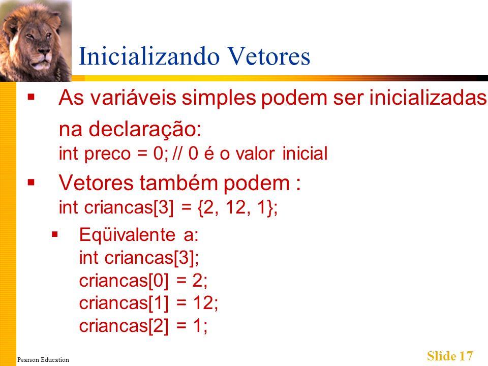 Pearson Education Slide 17 Inicializando Vetores As variáveis simples podem ser inicializadas na declaração: int preco = 0;// 0 é o valor inicial Vetores também podem : int criancas[3] = {2, 12, 1}; Eqüivalente a: int criancas[3]; criancas[0] = 2; criancas[1] = 12; criancas[2] = 1;