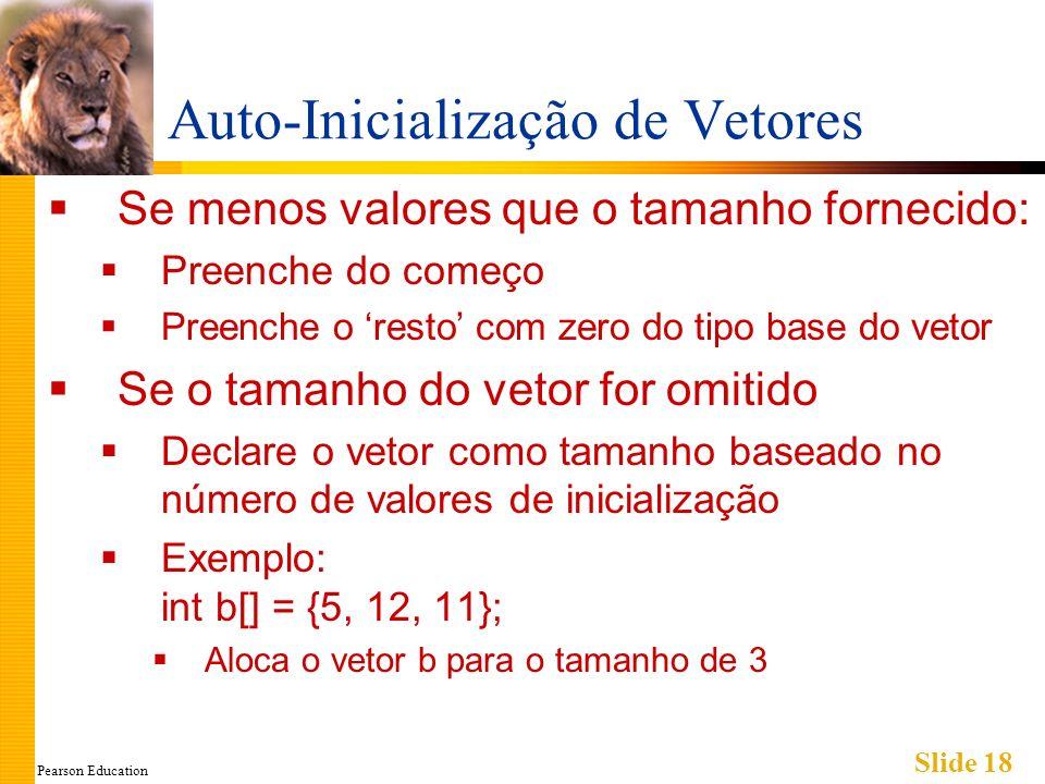 Pearson Education Slide 18 Auto-Inicialização de Vetores Se menos valores que o tamanho fornecido: Preenche do começo Preenche o resto com zero do tipo base do vetor Se o tamanho do vetor for omitido Declare o vetor como tamanho baseado no número de valores de inicialização Exemplo: int b[] = {5, 12, 11}; Aloca o vetor b para o tamanho de 3