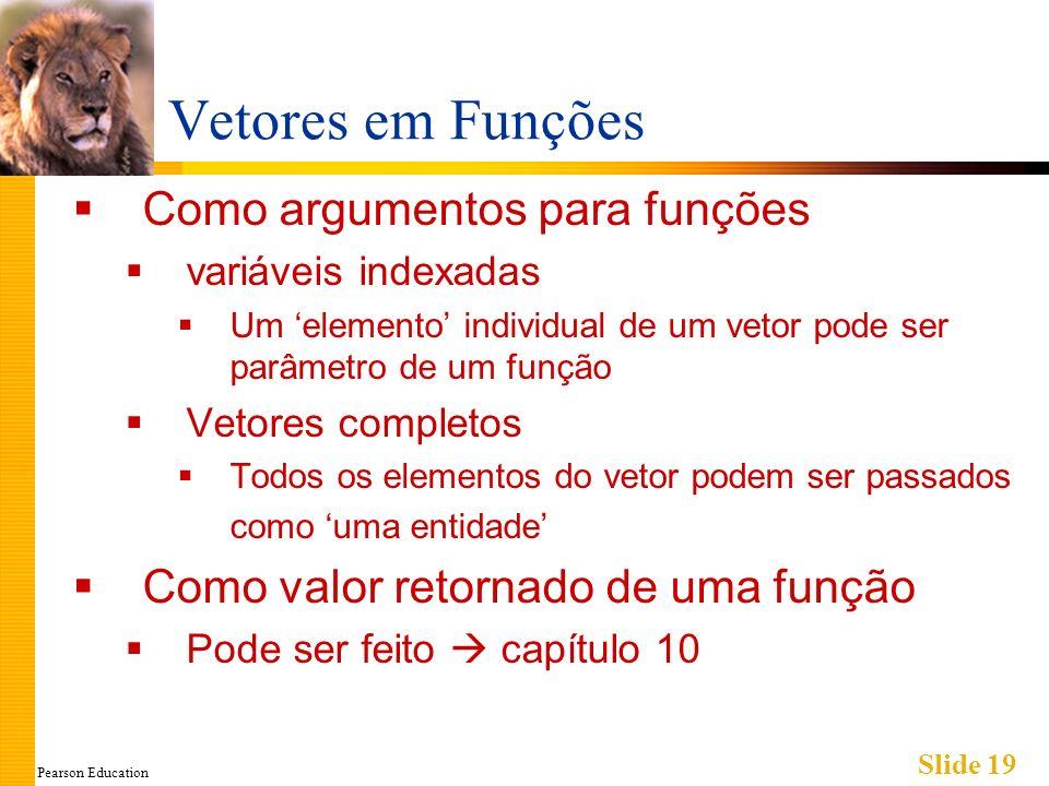 Pearson Education Slide 19 Vetores em Funções Como argumentos para funções variáveis indexadas Um elemento individual de um vetor pode ser parâmetro de um função Vetores completos Todos os elementos do vetor podem ser passados como uma entidade Como valor retornado de uma função Pode ser feito capítulo 10