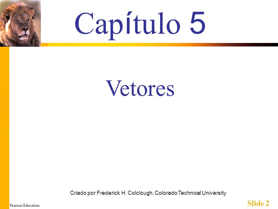 Pearson Education Slide 2 Cap í tulo 5 Criado por Frederick H. Colclough, Colorado Technical University Vetores