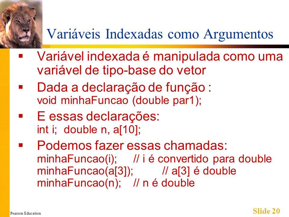 Pearson Education Slide 20 Variáveis Indexadas como Argumentos Variável indexada é manipulada como uma variável de tipo-base do vetor Dada a declaração de função : void minhaFuncao (double par1); E essas declarações: int i; double n, a[10]; Podemos fazer essas chamadas: minhaFuncao(i);// i é convertido para double minhaFuncao(a[3]);// a[3] é double minhaFuncao(n);// n é double
