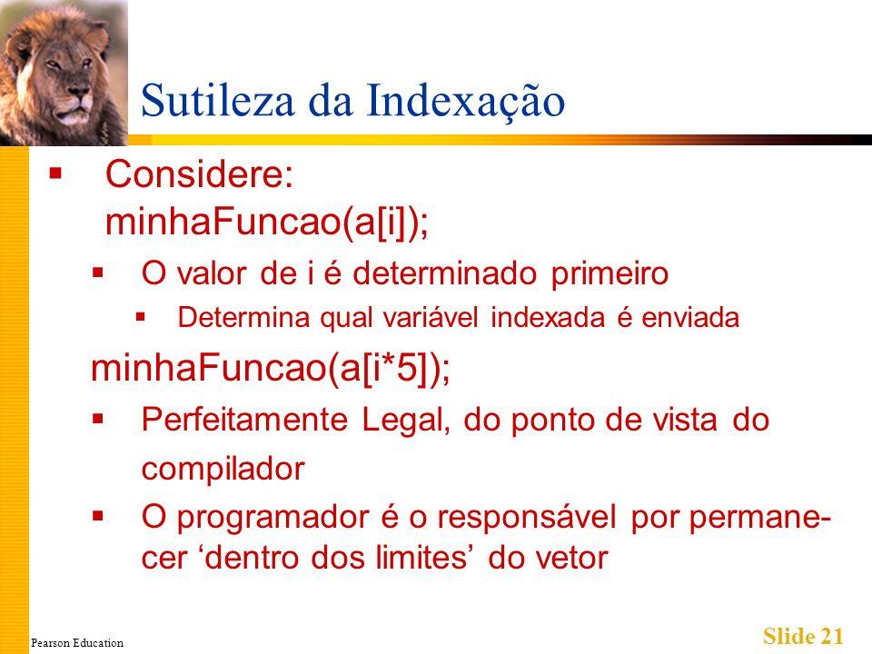 Pearson Education Slide 21 Sutileza da Indexação Considere: minhaFuncao(a[i]); O valor de i é determinado primeiro Determina qual variável indexada é enviada minhaFuncao(a[i*5]); Perfeitamente Legal, do ponto de vista do compilador O programador é o responsável por permane- cer dentro dos limites do vetor