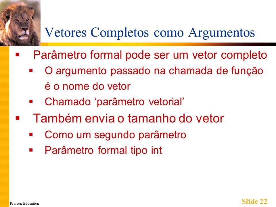 Pearson Education Slide 22 Vetores Completos como Argumentos Parâmetro formal pode ser um vetor completo O argumento passado na chamada de função é o nome do vetor Chamado parâmetro vetorial Também envia o tamanho do vetor Como um segundo parâmetro Parâmetro formal tipo int