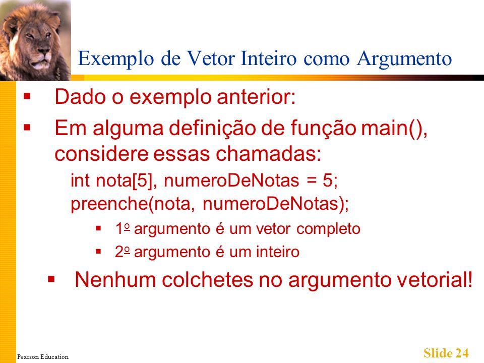 Pearson Education Slide 24 Exemplo de Vetor Inteiro como Argumento Dado o exemplo anterior: Em alguma definição de função main(), considere essas chamadas: int nota[5], numeroDeNotas = 5; preenche(nota, numeroDeNotas); 1 o argumento é um vetor completo 2 o argumento é um inteiro Nenhum colchetes no argumento vetorial!
