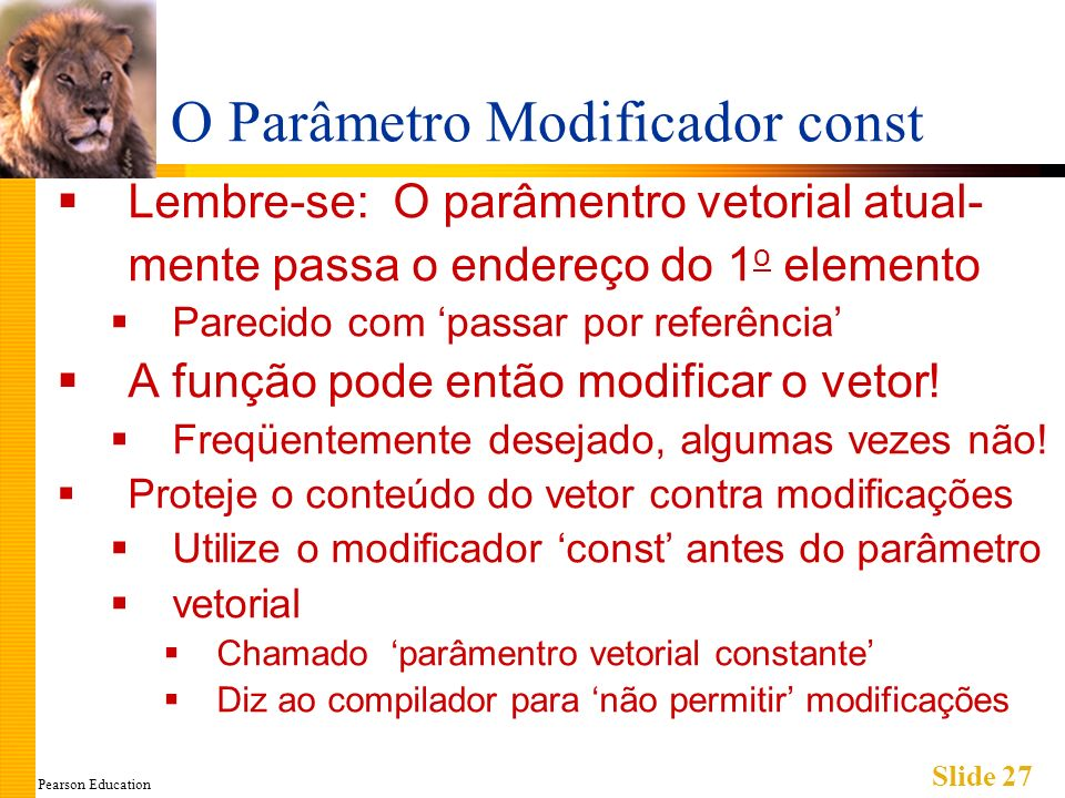 Pearson Education Slide 27 O Parâmetro Modificador const Lembre-se: O parâmentro vetorial atual- mente passa o endereço do 1 o elemento Parecido com passar por referência A função pode então modificar o vetor.