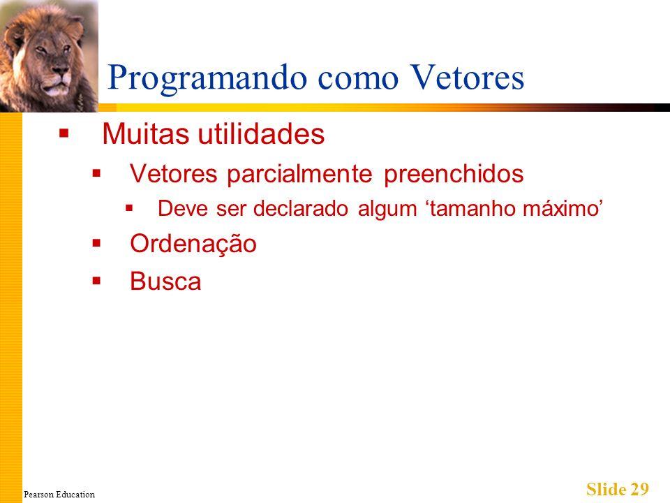 Pearson Education Slide 29 Programando como Vetores Muitas utilidades Vetores parcialmente preenchidos Deve ser declarado algum tamanho máximo Ordenação Busca