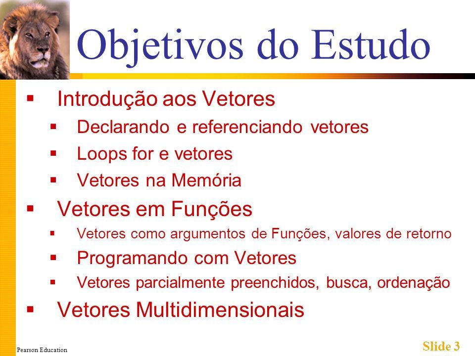 Pearson Education Slide 3 Objetivos do Estudo Introdução aos Vetores Declarando e referenciando vetores Loops for e vetores Vetores na Memória Vetores em Funções Vetores como argumentos de Funções, valores de retorno Programando com Vetores Vetores parcialmente preenchidos, busca, ordenação Vetores Multidimensionais