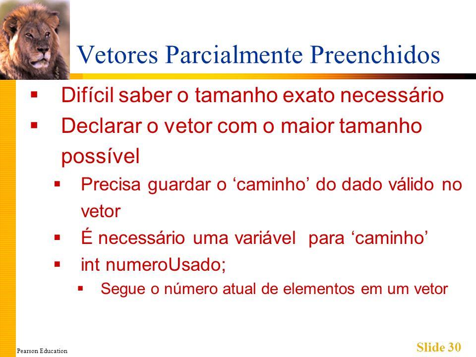 Pearson Education Slide 30 Vetores Parcialmente Preenchidos Difícil saber o tamanho exato necessário Declarar o vetor com o maior tamanho possível Precisa guardar o caminho do dado válido no vetor É necessário uma variável para caminho int numeroUsado; Segue o número atual de elementos em um vetor