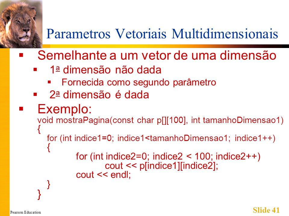 Pearson Education Slide 41 Parametros Vetoriais Multidimensionais Semelhante a um vetor de uma dimensão 1 a dimensão não dada Fornecida como segundo parâmetro 2 a dimensão é dada Exemplo: void mostraPagina(const char p[][100], int tamanhoDimensao1) { for (int indice1=0; indice1<tamanhoDimensao1; indice1++) { for (int indice2=0; indice2 < 100; indice2++) cout << p[indice1][indice2]; cout << endl; } }
