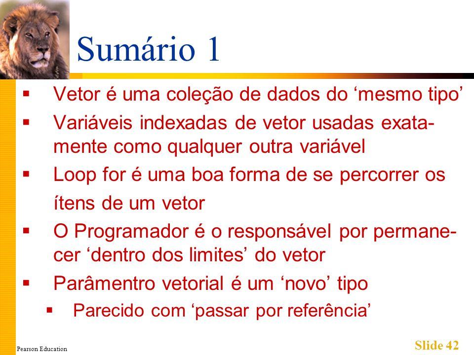 Pearson Education Slide 42 Sumário 1 Vetor é uma coleção de dados do mesmo tipo Variáveis indexadas de vetor usadas exata- mente como qualquer outra variável Loop for é uma boa forma de se percorrer os ítens de um vetor O Programador é o responsável por permane- cer dentro dos limites do vetor Parâmentro vetorial é um novo tipo Parecido com passar por referência
