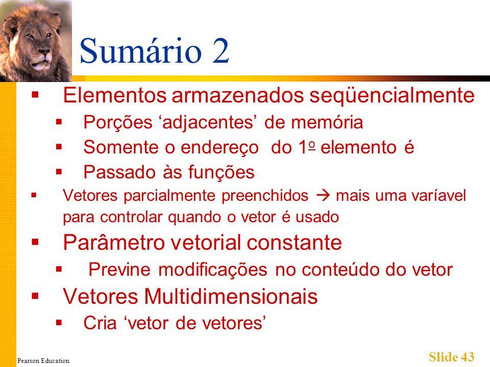 Pearson Education Slide 43 Sumário 2 Elementos armazenados seqüencialmente Porções adjacentes de memória Somente o endereço do 1 o elemento é Passado às funções Vetores parcialmente preenchidos mais uma varíavel para controlar quando o vetor é usado Parâmetro vetorial constante Previne modificações no conteúdo do vetor Vetores Multidimensionais Cria vetor de vetores