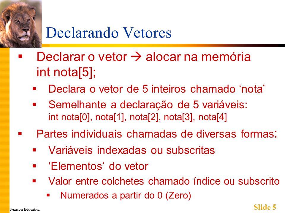 Pearson Education Slide 5 Declarando Vetores Declarar o vetor alocar na memória int nota[5]; Declara o vetor de 5 inteiros chamado nota Semelhante a declaração de 5 variáveis: int nota[0], nota[1], nota[2], nota[3], nota[4] Partes individuais chamadas de diversas formas : Variáveis indexadas ou subscritas Elementos do vetor Valor entre colchetes chamado índice ou subscrito Numerados a partir do 0 (Zero)