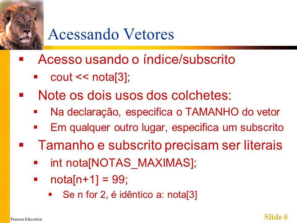 Pearson Education Slide 6 Acessando Vetores Acesso usando o índice/subscrito cout << nota[3]; Note os dois usos dos colchetes: Na declaração, especifica o TAMANHO do vetor Em qualquer outro lugar, especifica um subscrito Tamanho e subscrito precisam ser literais int nota[NOTAS_MAXIMAS]; nota[n+1] = 99; Se n for 2, é idêntico a: nota[3]