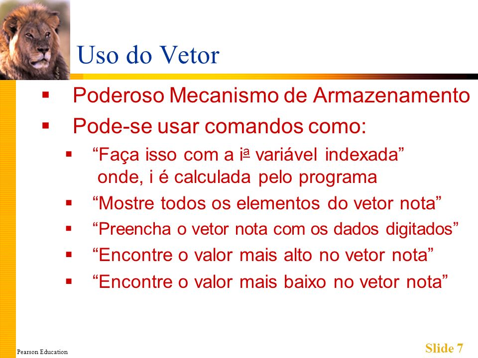 Pearson Education Slide 7 Uso do Vetor Poderoso Mecanismo de Armazenamento Pode-se usar comandos como: Faça isso com a i a variável indexada onde, i é calculada pelo programa Mostre todos os elementos do vetor nota Preencha o vetor nota com os dados digitados Encontre o valor mais alto no vetor nota Encontre o valor mais baixo no vetor nota