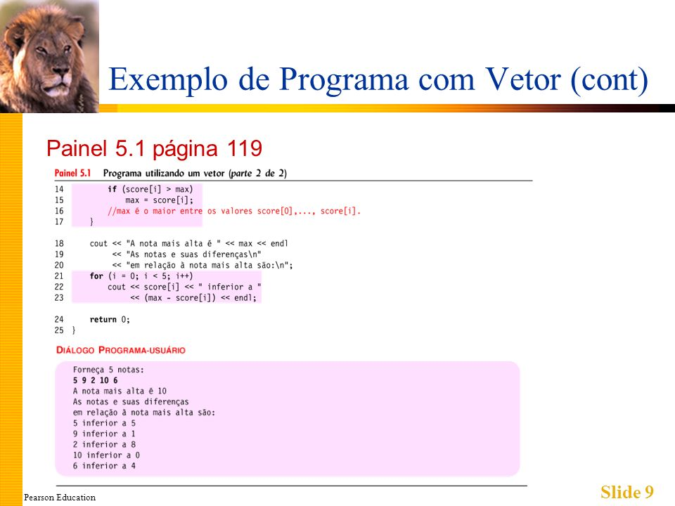 Pearson Education Slide 10 Loops For com Vetores Loop natural de contagem Trabalha bem contando elementos através de um vetor Exemplo: for (idc = 0; idc<5; idc++) { cout << nota[idc] << off by << max – nota[idc] << endl; } Variável de controle do loop (idc) conta de 0 até 5