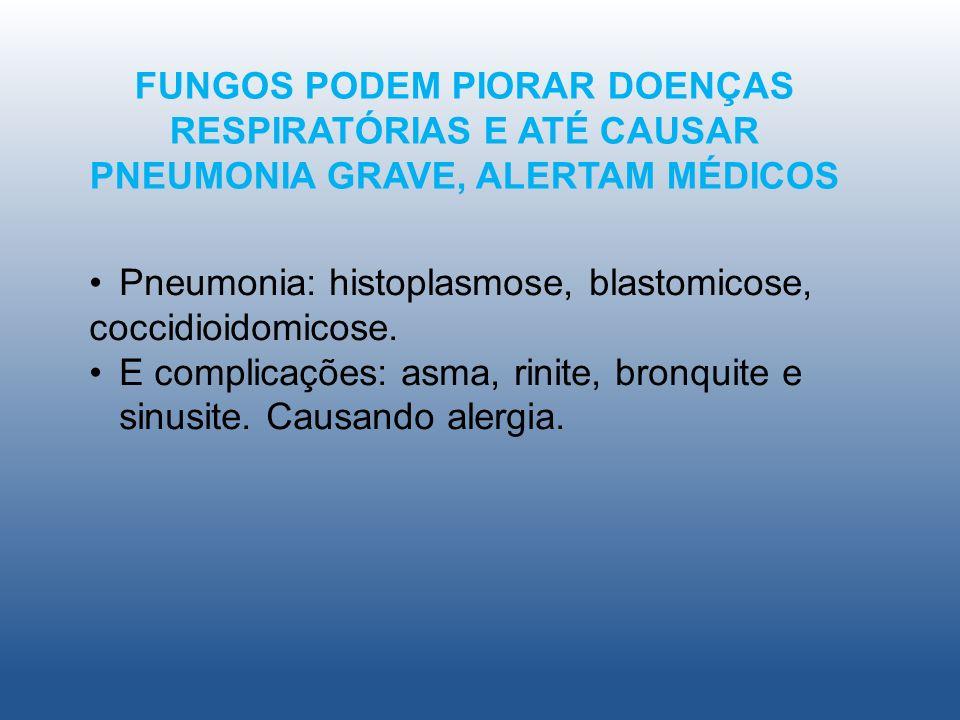 FUNGOS PODEM PIORAR DOENÇAS RESPIRATÓRIAS E ATÉ CAUSAR PNEUMONIA GRAVE, ALERTAM MÉDICOS Pneumonia: histoplasmose, blastomicose, coccidioidomicose. E c
