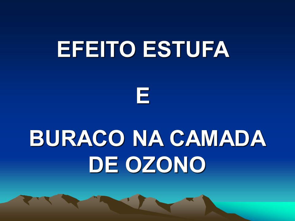 EFEITO ESTUFA E BURACO NA CAMADA DE OZONO