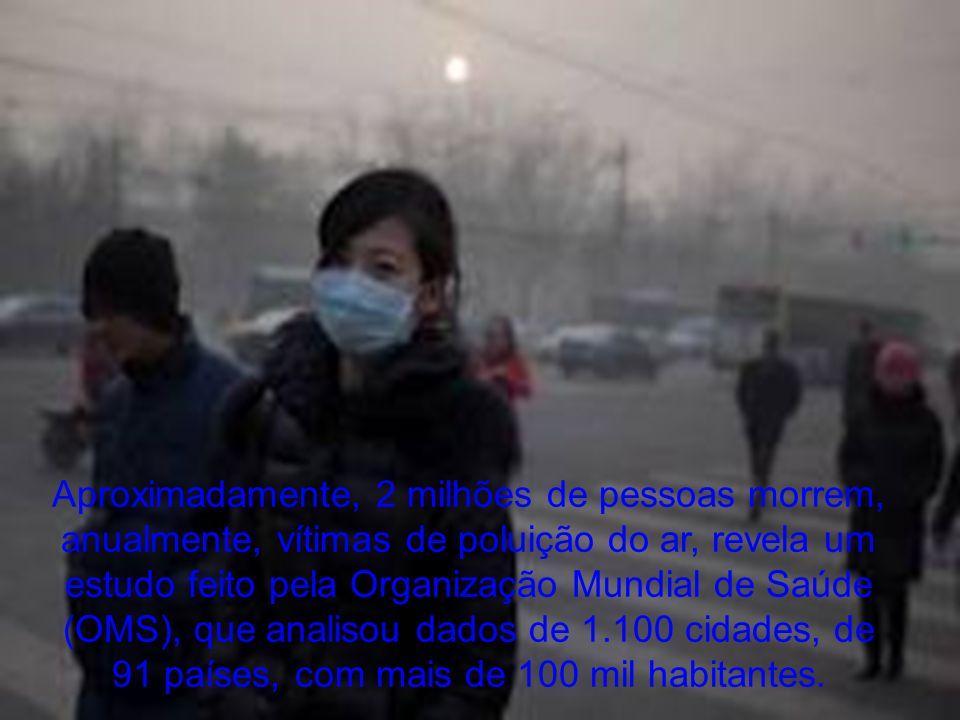 Aproximadamente, 2 milhões de pessoas morrem, anualmente, vítimas de poluição do ar, revela um estudo feito pela Organização Mundial de Saúde (OMS), q