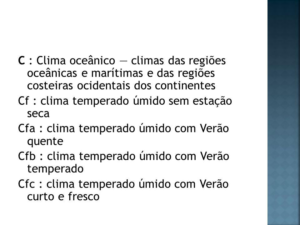 C : Clima oceânico climas das regiões oceânicas e marítimas e das regiões costeiras ocidentais dos continentes Cf : clima temperado úmido sem estação