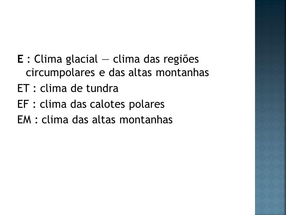 E : Clima glacial clima das regiões circumpolares e das altas montanhas ET : clima de tundra EF : clima das calotes polares EM : clima das altas monta