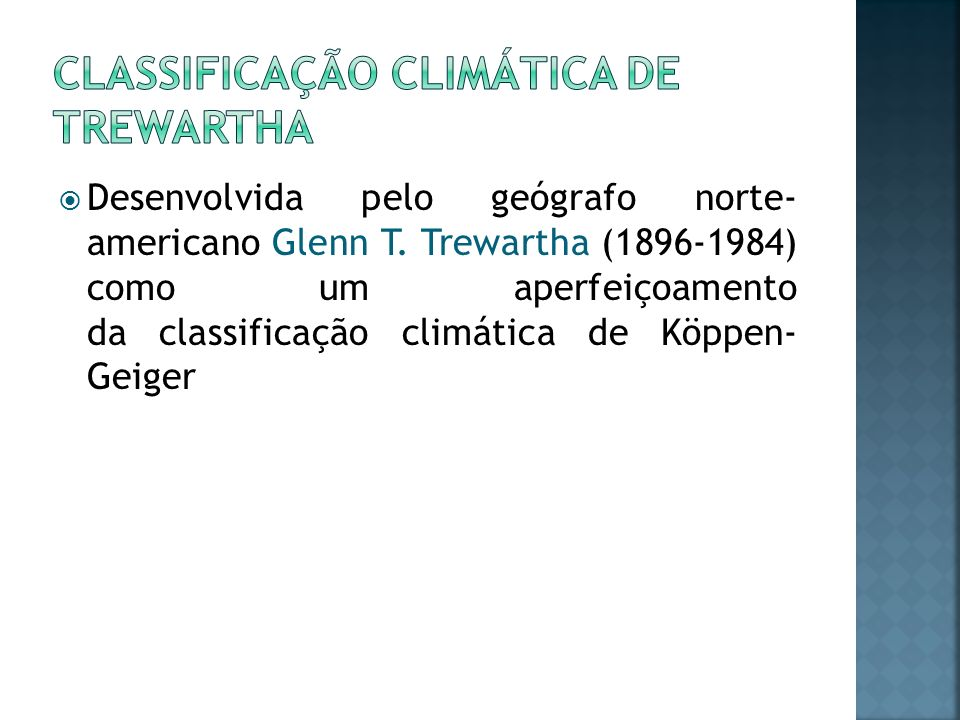 Desenvolvida pelo geógrafo norte- americano Glenn T. Trewartha (1896-1984) como um aperfeiçoamento da classificação climática de Köppen- Geiger