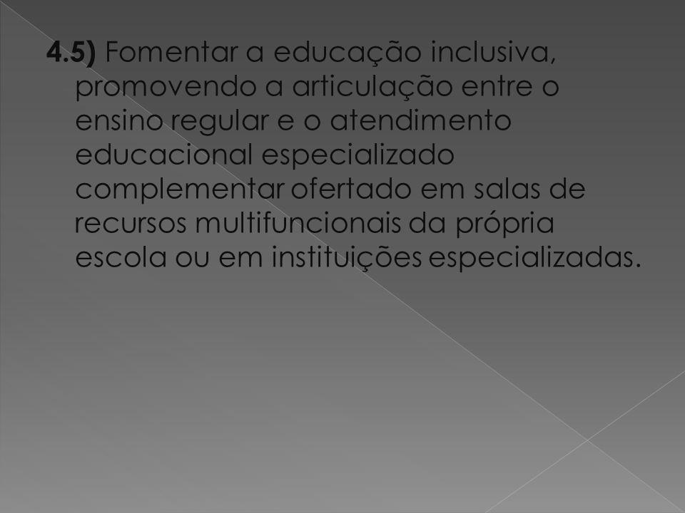 4.5) Fomentar a educação inclusiva, promovendo a articulação entre o ensino regular e o atendimento educacional especializado complementar ofertado em