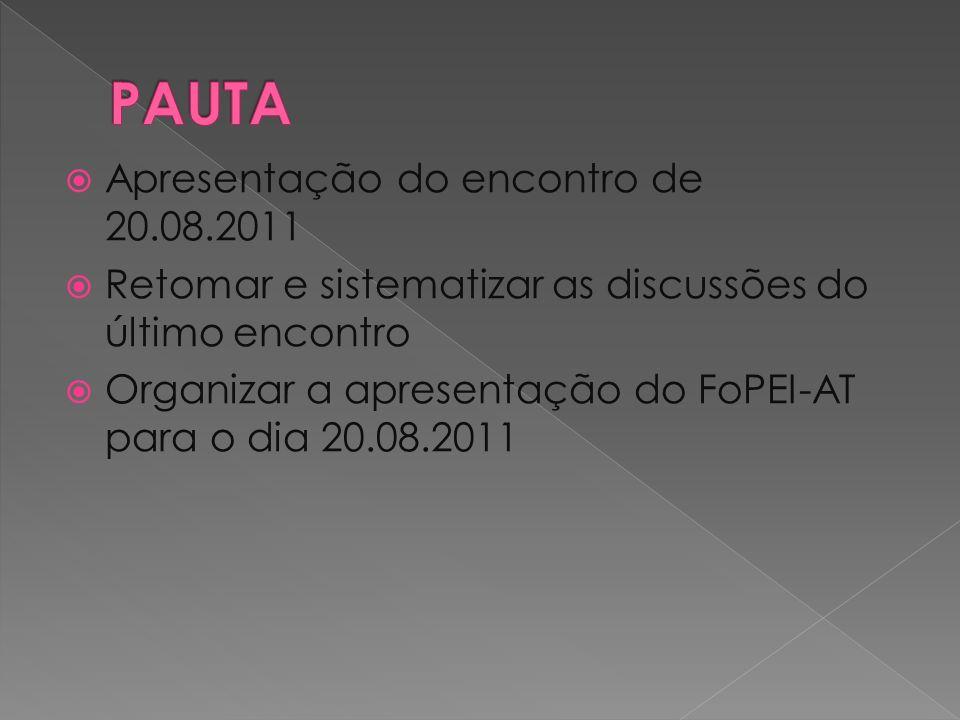 Apresentação do encontro de 20.08.2011 Retomar e sistematizar as discussões do último encontro Organizar a apresentação do FoPEI-AT para o dia 20.08.2
