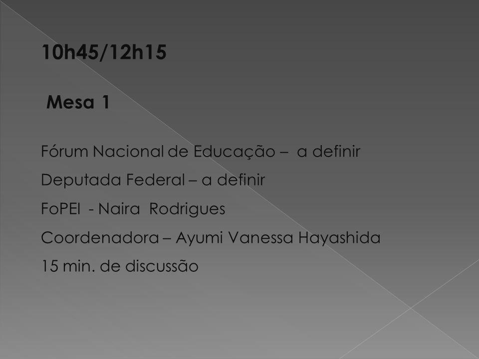 10h45/12h15 Mesa 1 Fórum Nacional de Educação – a definir Deputada Federal – a definir FoPEI - Naira Rodrigues Coordenadora – Ayumi Vanessa Hayashida