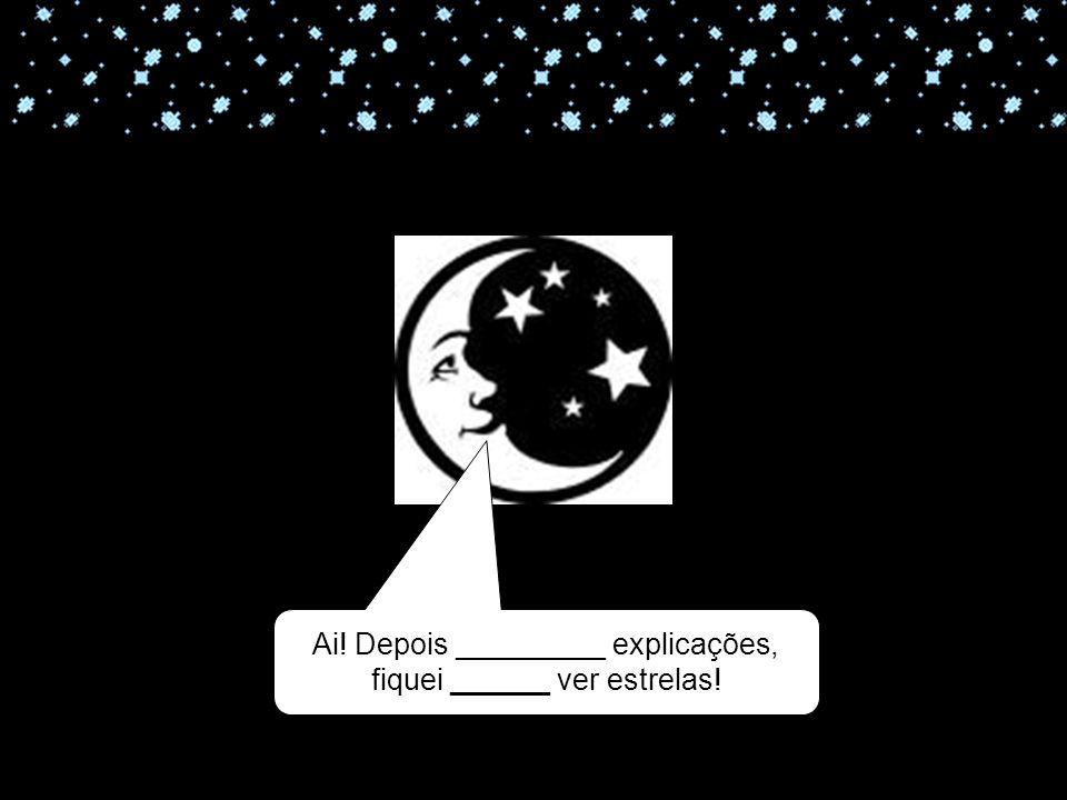 11-04-10 Ai! Depois _________ explicações, fiquei ______ ver estrelas!