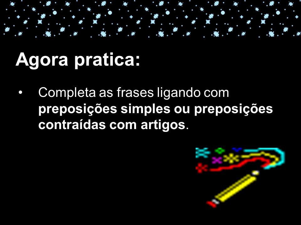 11-04-10 Agora pratica: Completa as frases ligando com preposições simples ou preposições contraídas com artigos.