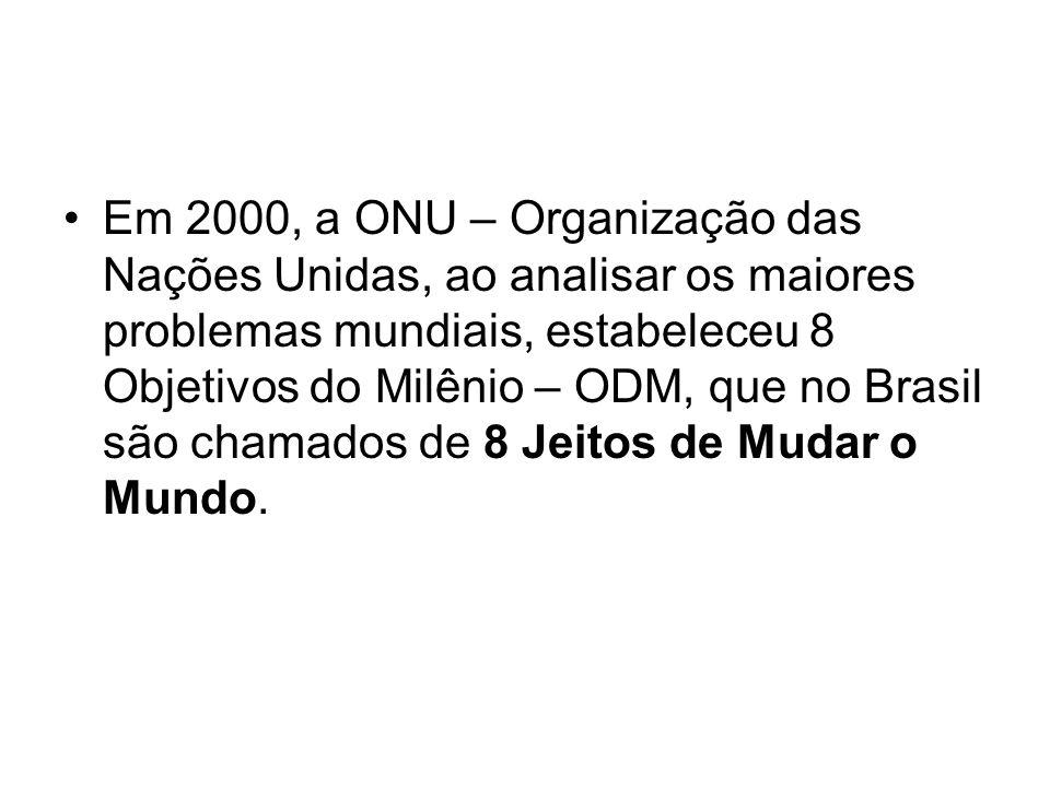 Em 2000, a ONU – Organização das Nações Unidas, ao analisar os maiores problemas mundiais, estabeleceu 8 Objetivos do Milênio – ODM, que no Brasil são