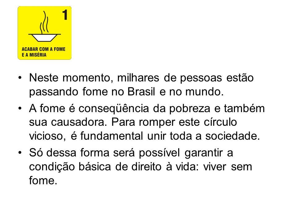 Neste momento, milhares de pessoas estão passando fome no Brasil e no mundo. A fome é conseqüência da pobreza e também sua causadora. Para romper este