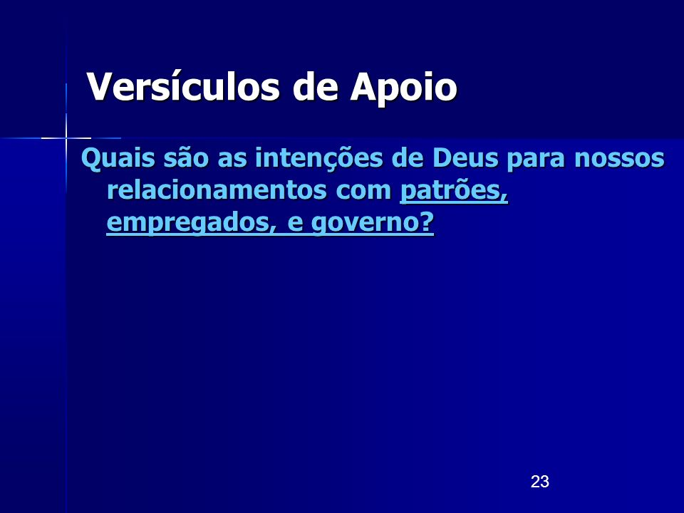 23 Versículos de Apoio Quais são as intenções de Deus para nossos relacionamentos com patrões, empregados, e governo?