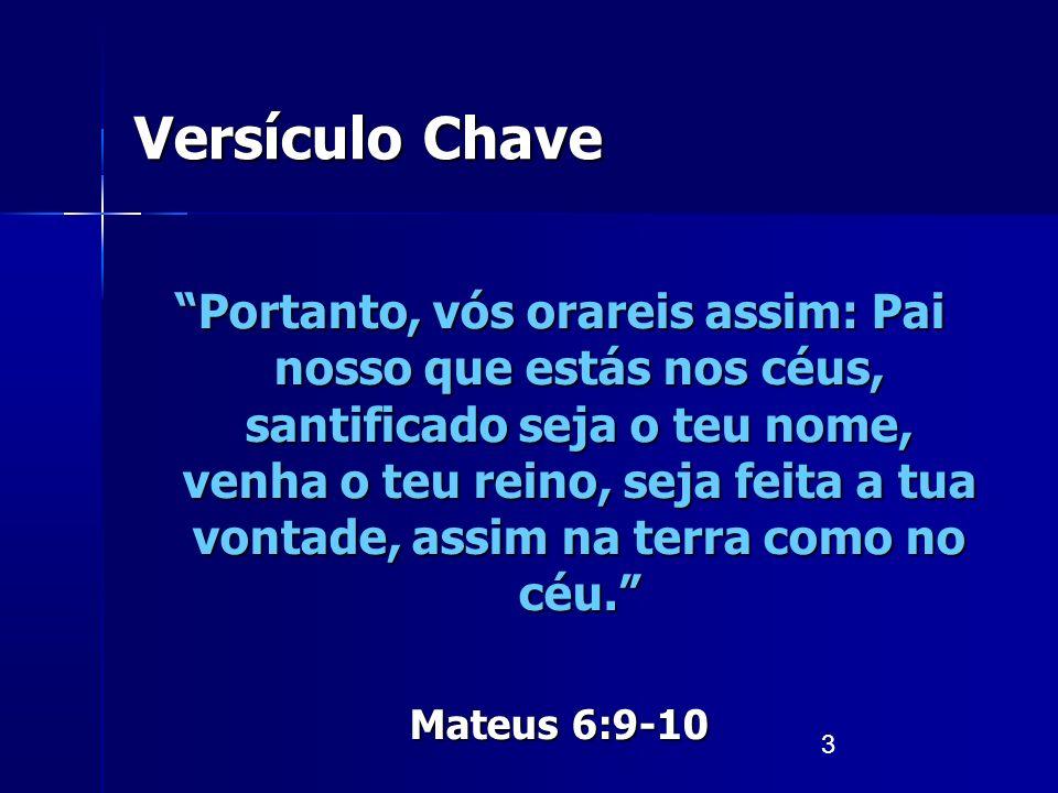 3 Versículo Chave Portanto, vós orareis assim: Pai nosso que estás nos céus, santificado seja o teu nome, venha o teu reino, seja feita a tua vontade,