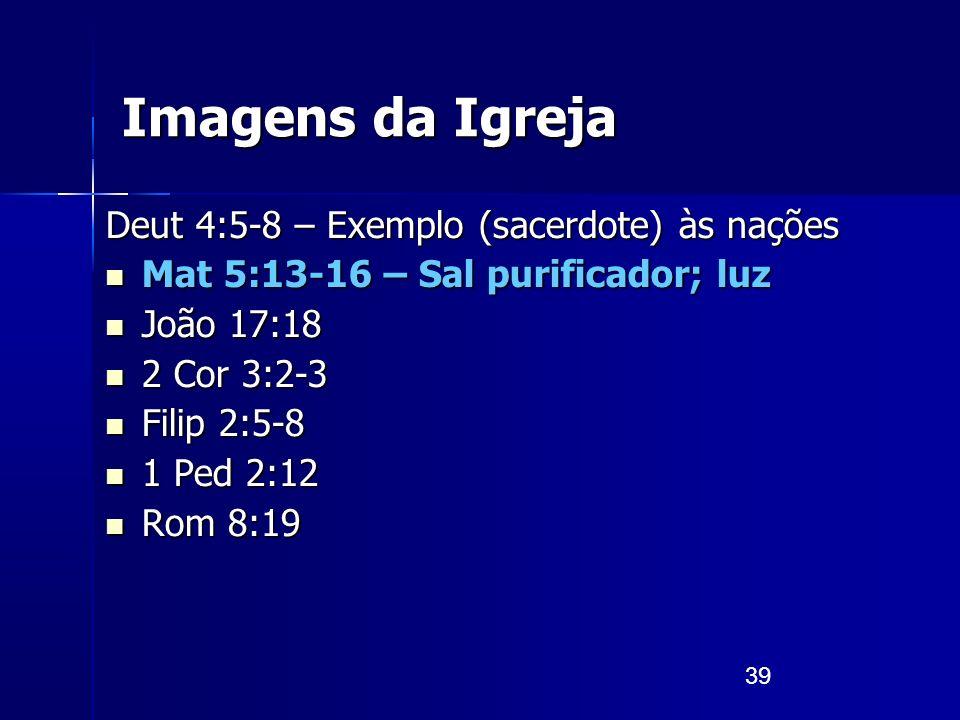 39 Imagens da Igreja Deut 4:5-8 – Exemplo (sacerdote) às nações Mat 5:13-16 – Sal purificador; luz Mat 5:13-16 – Sal purificador; luz João 17:18 João