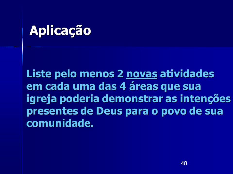 48 Aplicação Liste pelo menos 2 novas atividades em cada uma das 4 áreas que sua igreja poderia demonstrar as intenções presentes de Deus para o povo