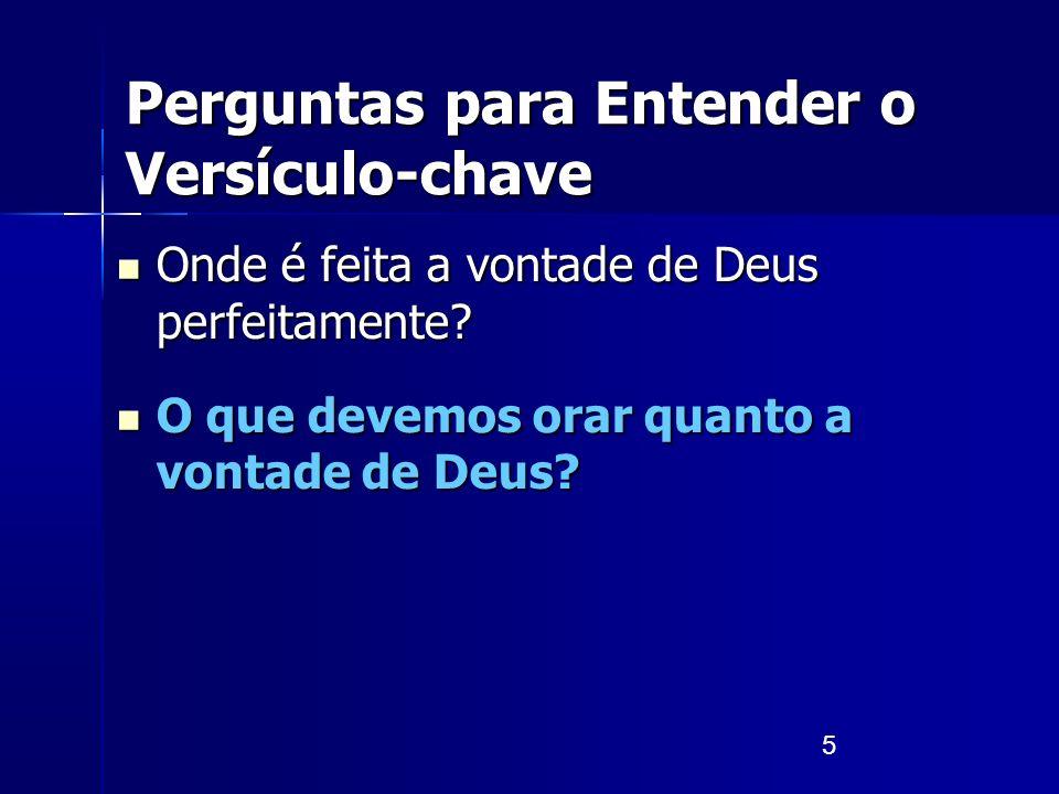 5 Perguntas para Entender o Versículo-chave Onde é feita a vontade de Deus perfeitamente? Onde é feita a vontade de Deus perfeitamente? O que devemos