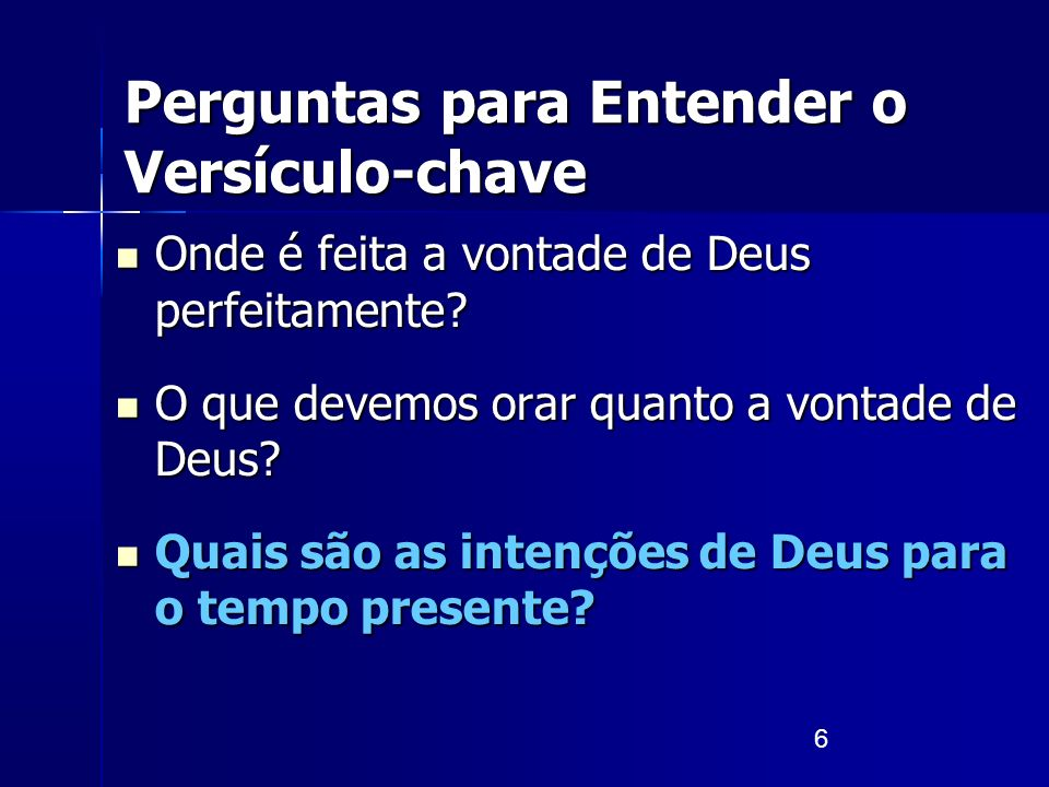 6 Perguntas para Entender o Versículo-chave Onde é feita a vontade de Deus perfeitamente? Onde é feita a vontade de Deus perfeitamente? O que devemos