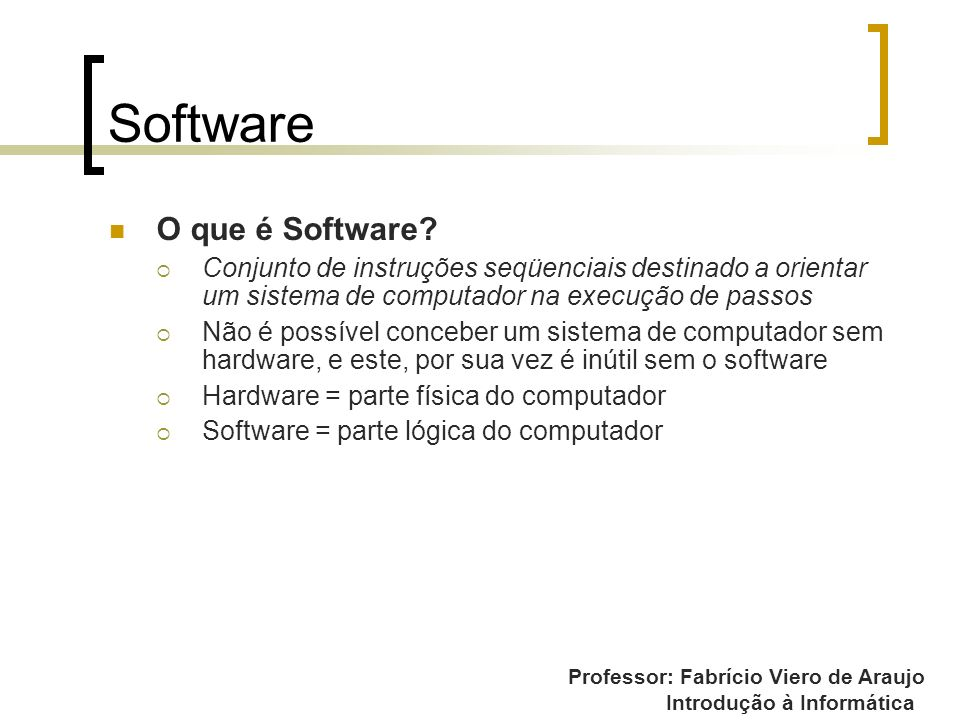Professor: Fabrício Viero de Araujo Introdução à Informática Software O que é Software? Conjunto de instruções seqüenciais destinado a orientar um sis