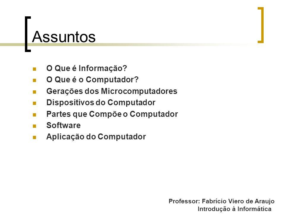 Professor: Fabrício Viero de Araujo Introdução à Informática Assuntos O Que é Informação? O Que é o Computador? Gerações dos Microcomputadores Disposi