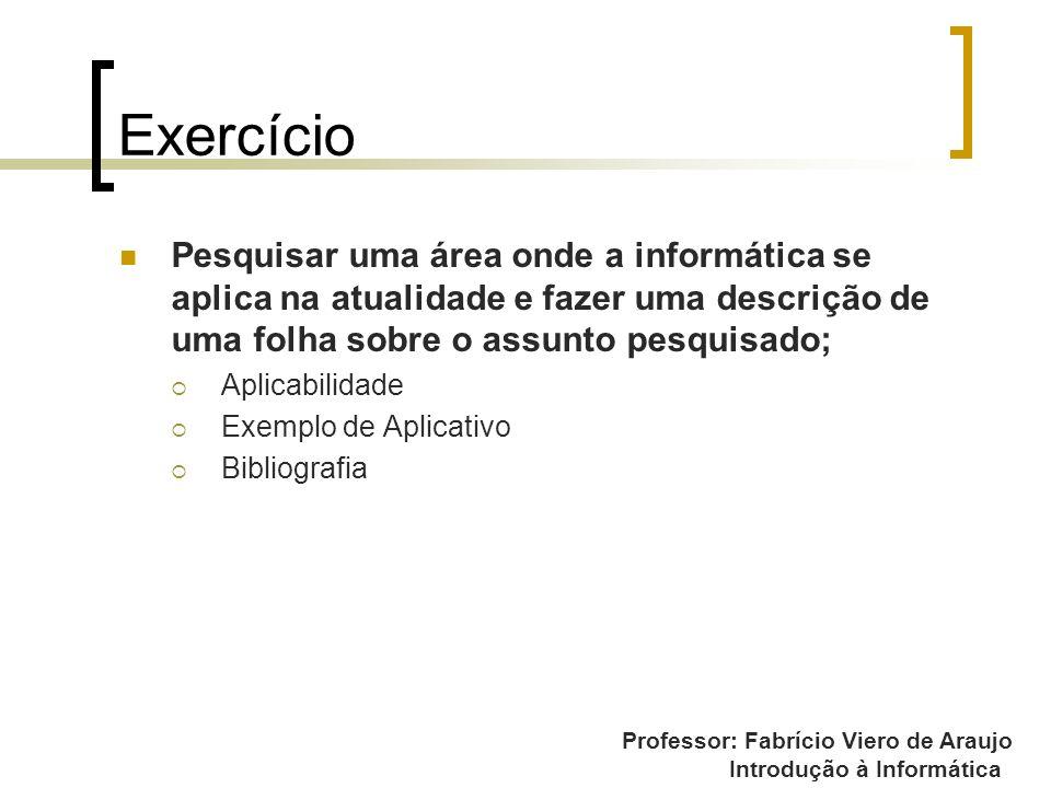 Professor: Fabrício Viero de Araujo Introdução à Informática Exercício Pesquisar uma área onde a informática se aplica na atualidade e fazer uma descr