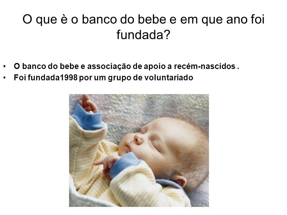 O que è o banco do bebe e em que ano foi fundada? O banco do bebe e associação de apoio a recém-nascidos. Foi fundada1998 por um grupo de voluntariado