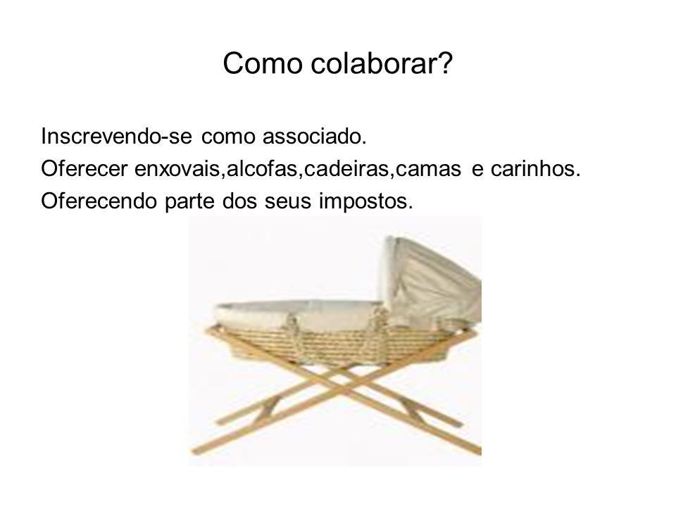Como colaborar? Inscrevendo-se como associado. Oferecer enxovais,alcofas,cadeiras,camas e carinhos. Oferecendo parte dos seus impostos.